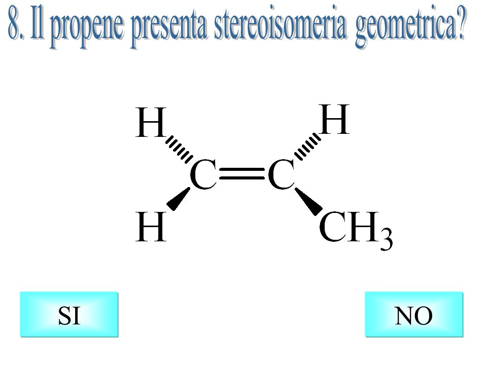 8. Il propene presenta stereoisomeria geometrica