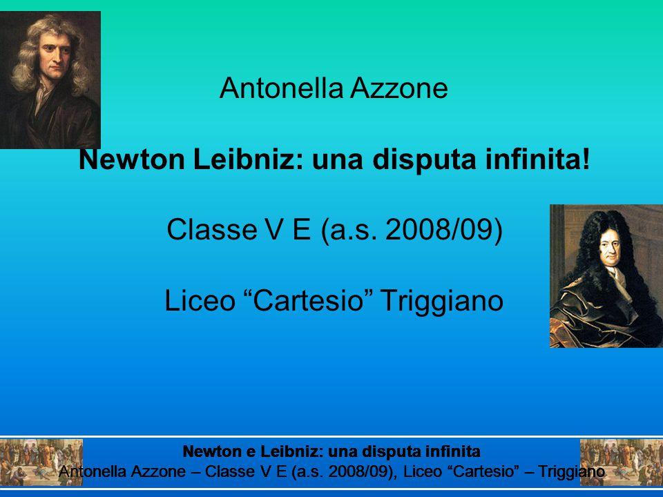 Antonella Azzone Newton Leibniz: una disputa infinita! Classe V E (a.s. 2008/09) Liceo Cartesio Triggiano