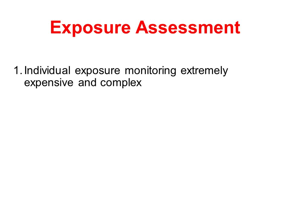 Exposure Assessment Individual exposure monitoring extremely expensive and complex