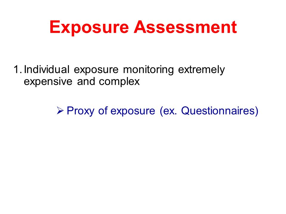 Exposure Assessment Individual exposure monitoring extremely expensive and complex.