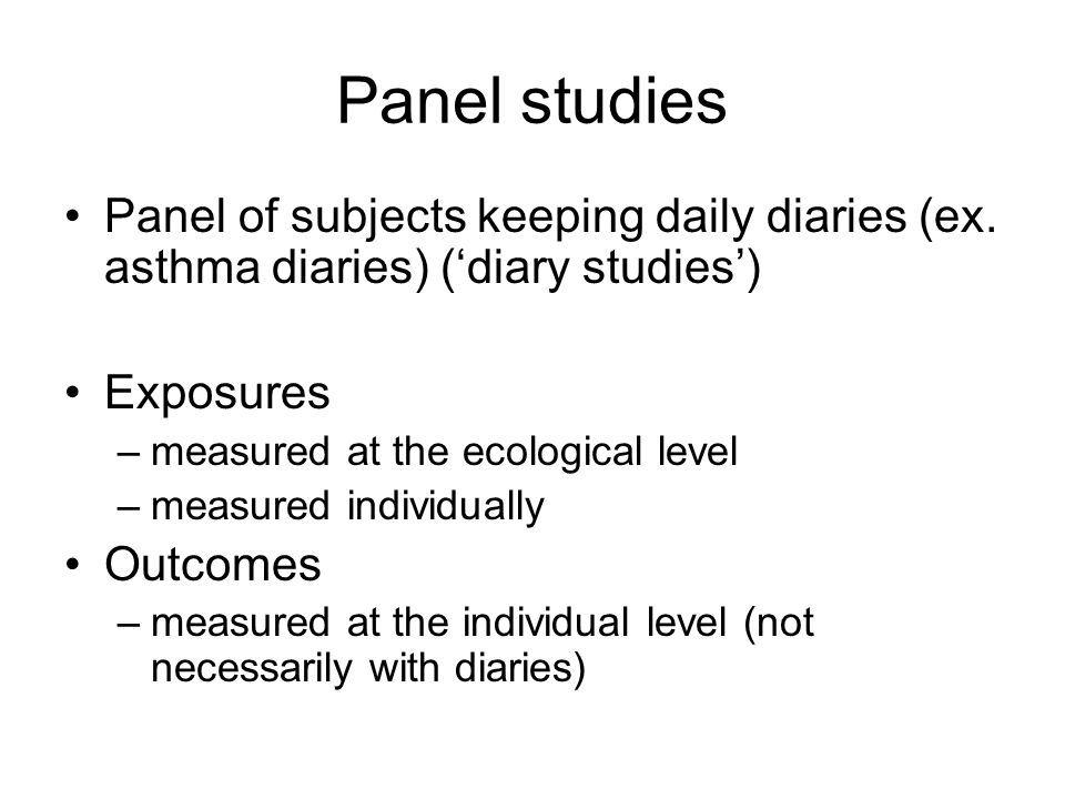 Panel studies Panel of subjects keeping daily diaries (ex. asthma diaries) ('diary studies') Exposures.