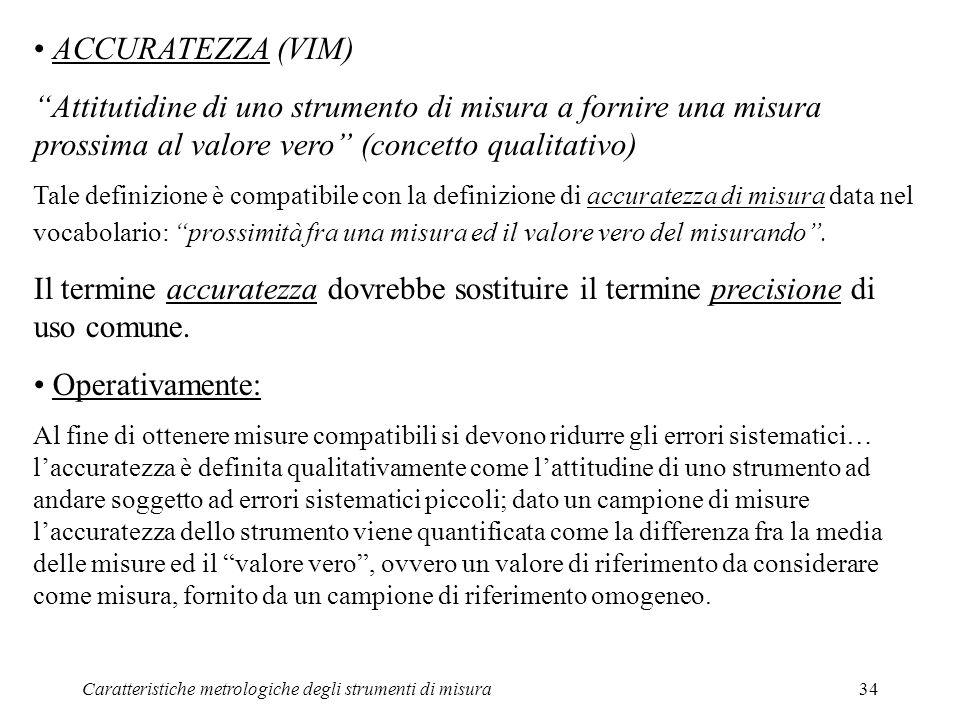 ACCURATEZZA (VIM) Attitutidine di uno strumento di misura a fornire una misura prossima al valore vero (concetto qualitativo)