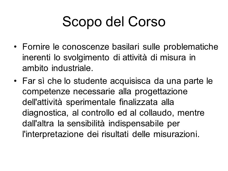 Scopo del CorsoFornire le conoscenze basilari sulle problematiche inerenti lo svolgimento di attività di misura in ambito industriale.