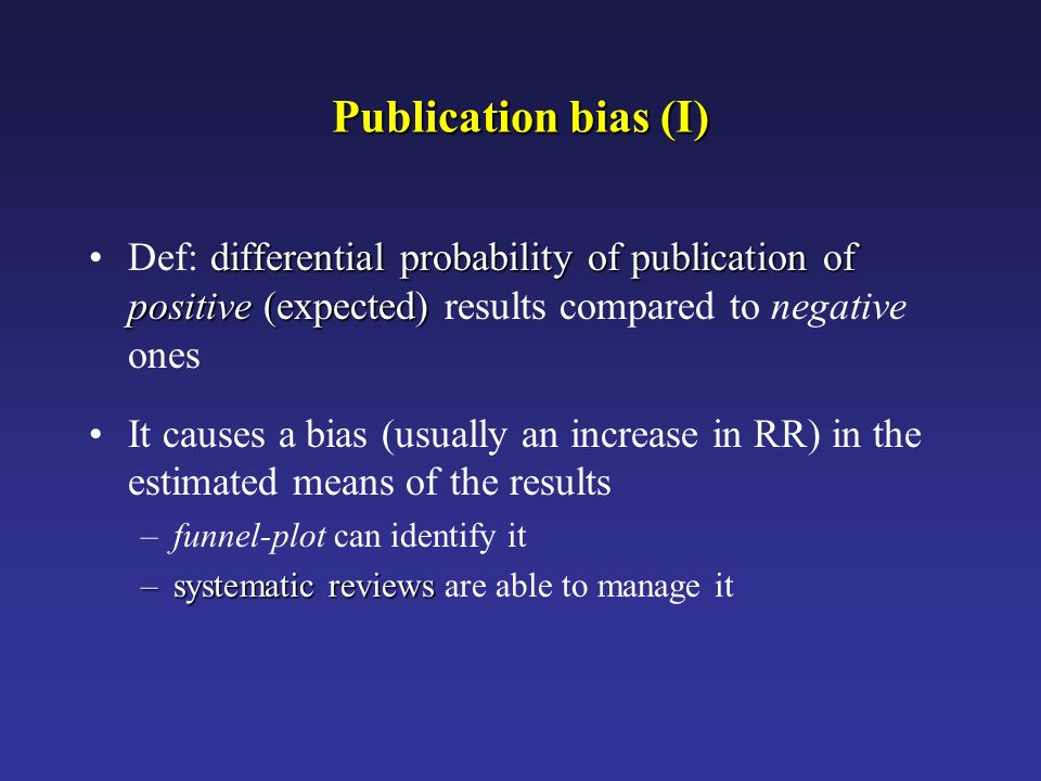 Publication bias (I) Def: differential probability of publication of positive (expected) results compared to negative ones.