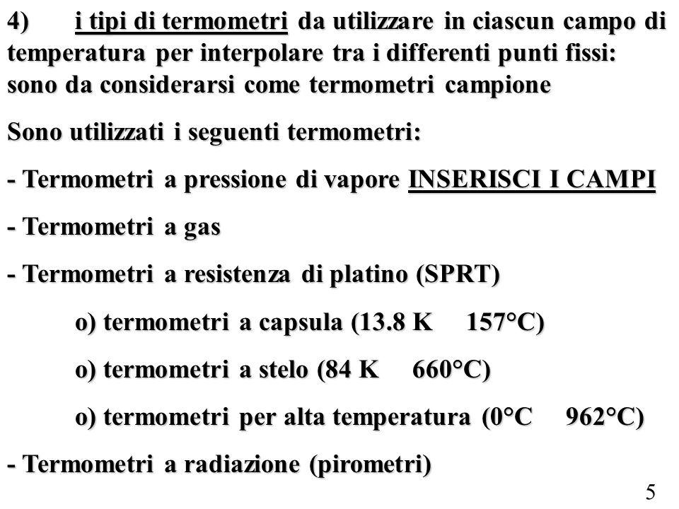 4) i tipi di termometri da utilizzare in ciascun campo di temperatura per interpolare tra i differenti punti fissi: sono da considerarsi come termometri campione
