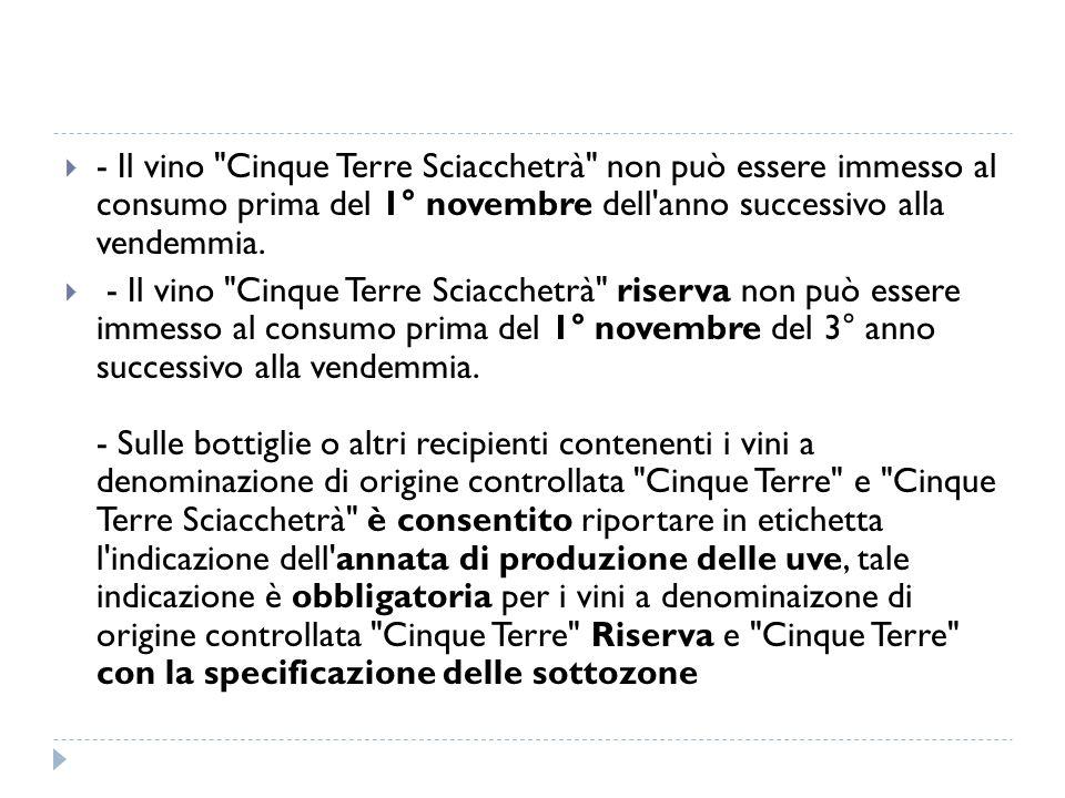 - Il vino Cinque Terre Sciacchetrà non può essere immesso al consumo prima del 1° novembre dell anno successivo alla vendemmia.