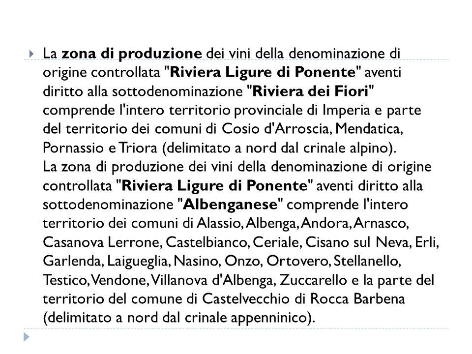La zona di produzione dei vini della denominazione di origine controllata Riviera Ligure di Ponente aventi diritto alla sottodenominazione Riviera dei Fiori comprende l intero territorio provinciale di Imperia e parte del territorio dei comuni di Cosio d Arroscia, Mendatica, Pornassio e Triora (delimitato a nord dal crinale alpino).