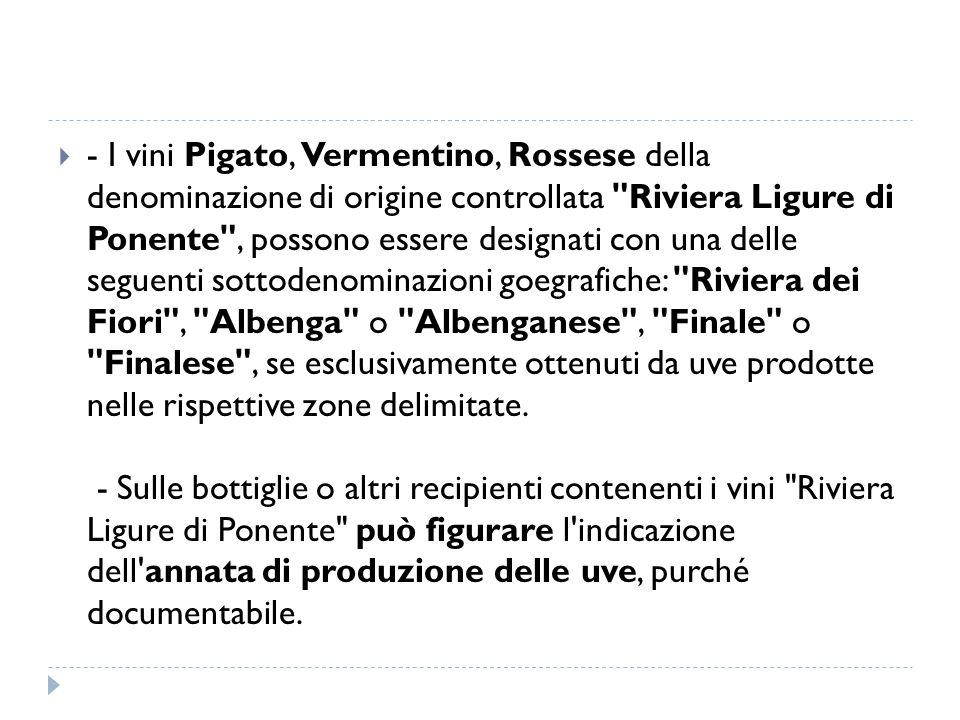 - I vini Pigato, Vermentino, Rossese della denominazione di origine controllata Riviera Ligure di Ponente , possono essere designati con una delle seguenti sottodenominazioni goegrafiche: Riviera dei Fiori , Albenga o Albenganese , Finale o Finalese , se esclusivamente ottenuti da uve prodotte nelle rispettive zone delimitate.