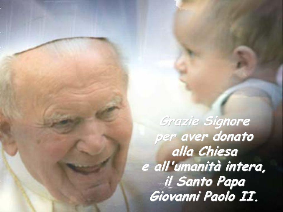 Grazie Signore per aver donato alla Chiesa e all umanità intera, il Santo Papa Giovanni Paolo II.