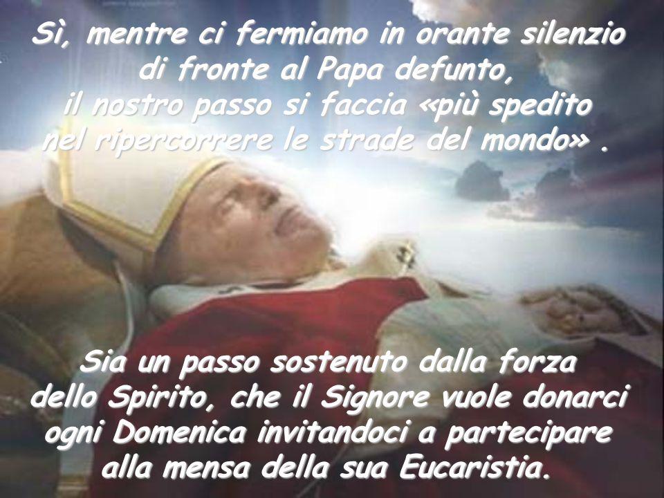 Sì, mentre ci fermiamo in orante silenzio di fronte al Papa defunto,