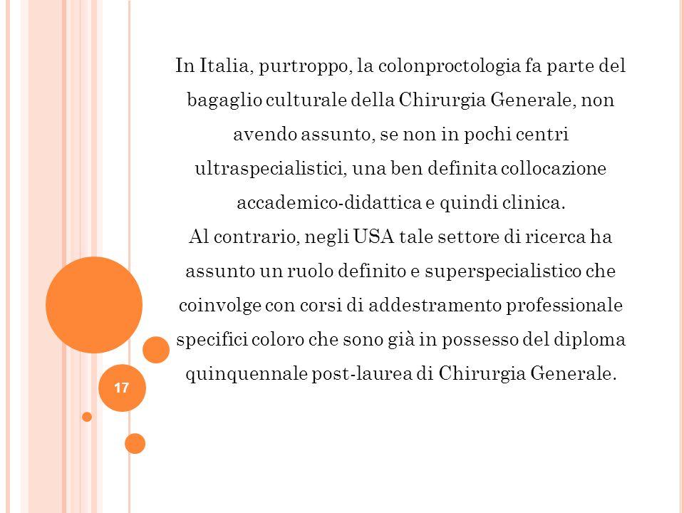 In Italia, purtroppo, la colonproctologia fa parte del bagaglio culturale della Chirurgia Generale, non avendo assunto, se non in pochi centri ultraspecialistici, una ben definita collocazione accademico-didattica e quindi clinica.