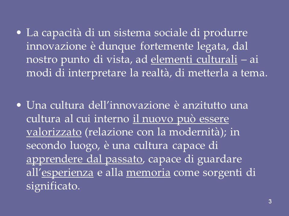 La capacità di un sistema sociale di produrre innovazione è dunque fortemente legata, dal nostro punto di vista, ad elementi culturali – ai modi di interpretare la realtà, di metterla a tema.