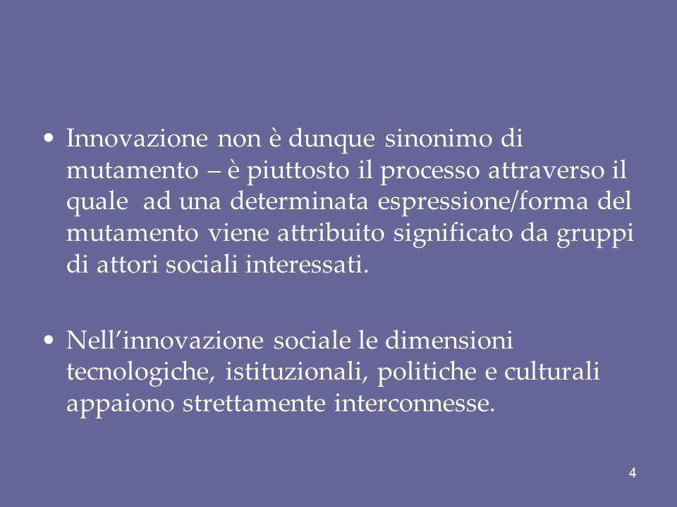 Innovazione non è dunque sinonimo di mutamento – è piuttosto il processo attraverso il quale ad una determinata espressione/forma del mutamento viene attribuito significato da gruppi di attori sociali interessati.