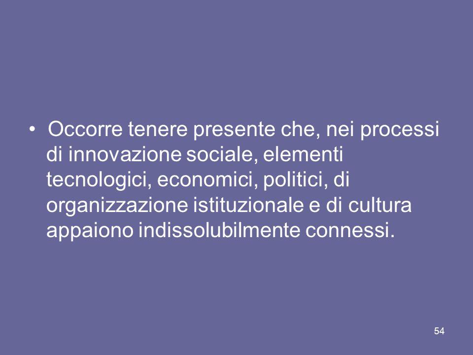 • Occorre tenere presente che, nei processi di innovazione sociale, elementi tecnologici, economici, politici, di organizzazione istituzionale e di cultura appaiono indissolubilmente connessi.