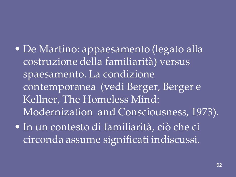 De Martino: appaesamento (legato alla costruzione della familiarità) versus spaesamento. La condizione contemporanea (vedi Berger, Berger e Kellner, The Homeless Mind: Modernization and Consciousness, 1973).