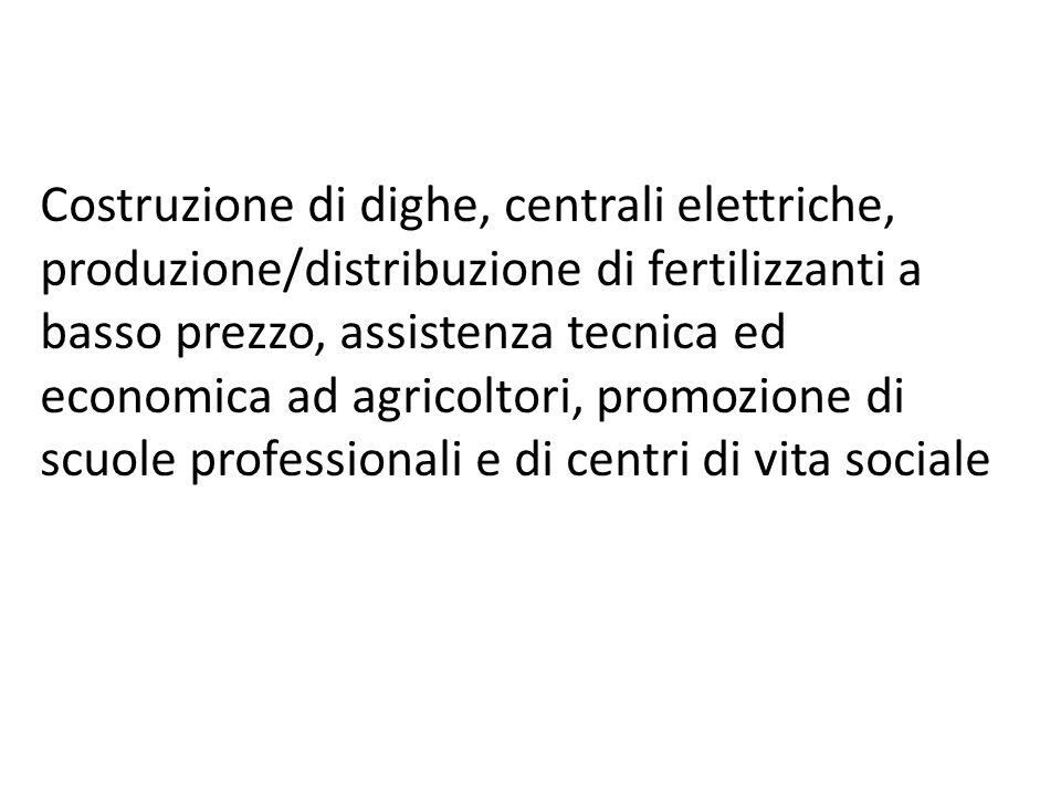 Costruzione di dighe, centrali elettriche, produzione/distribuzione di fertilizzanti a basso prezzo, assistenza tecnica ed economica ad agricoltori, promozione di scuole professionali e di centri di vita sociale