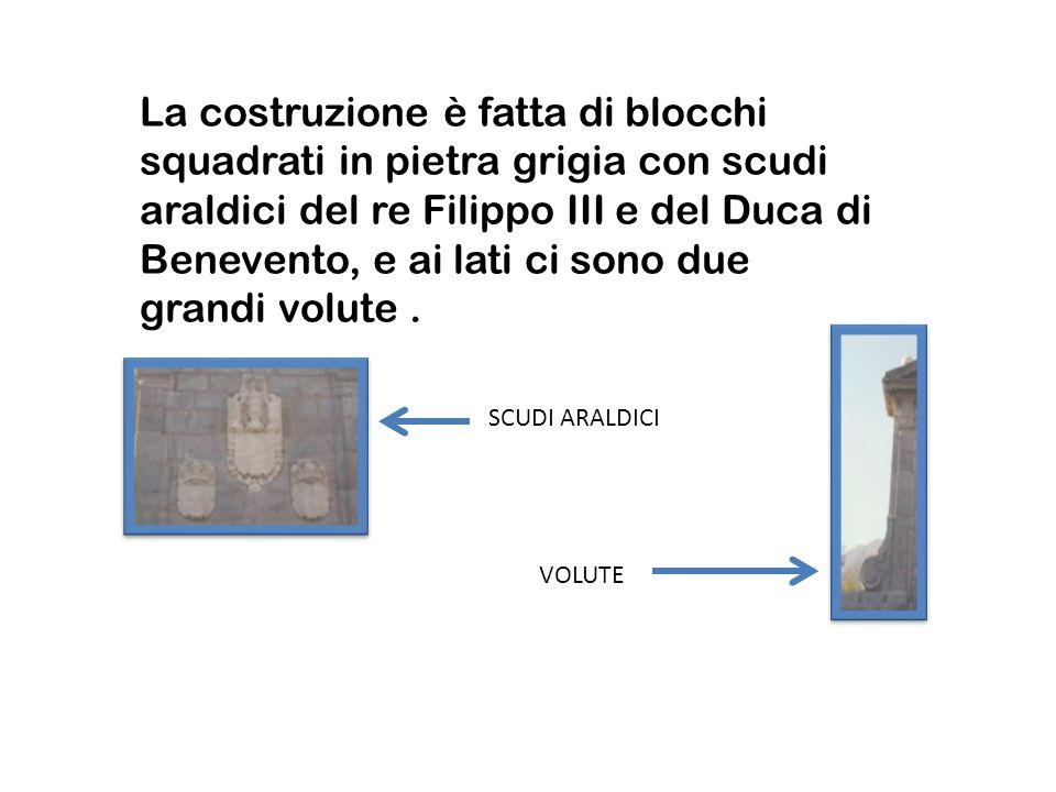 La costruzione è fatta di blocchi squadrati in pietra grigia con scudi araldici del re Filippo III e del Duca di Benevento, e ai lati ci sono due grandi volute .