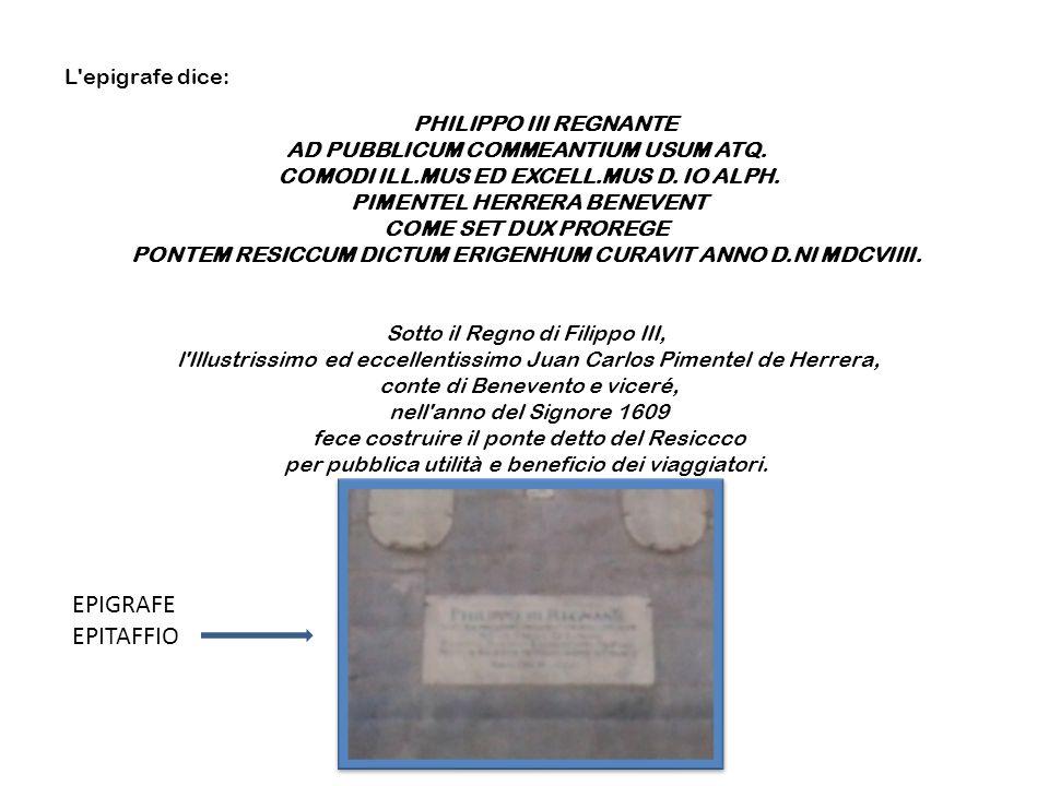 L epigrafe dice: PHILIPPO III REGNANTE AD PUBBLICUM COMMEANTIUM USUM ATQ. COMODI ILL.MUS ED EXCELL.MUS D. IO ALPH. PIMENTEL HERRERA BENEVENT COME SET DUX PROREGE PONTEM RESICCUM DICTUM ERIGENHUM CURAVIT ANNO D.NI MDCVIIII. Sotto il Regno di Filippo III, l Illustrissimo ed eccellentissimo Juan Carlos Pimentel de Herrera, conte di Benevento e viceré, nell anno del Signore 1609 fece costruire il ponte detto del Resiccco per pubblica utilità e beneficio dei viaggiatori.