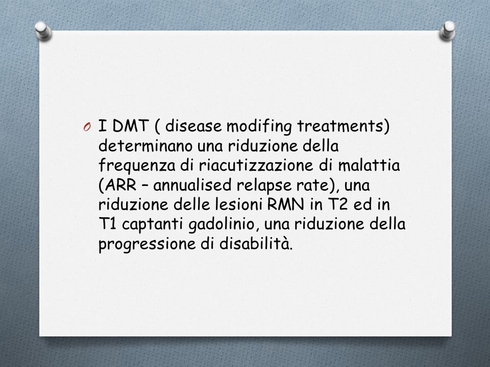 I DMT ( disease modifing treatments) determinano una riduzione della frequenza di riacutizzazione di malattia (ARR – annualised relapse rate), una riduzione delle lesioni RMN in T2 ed in T1 captanti gadolinio, una riduzione della progressione di disabilità.