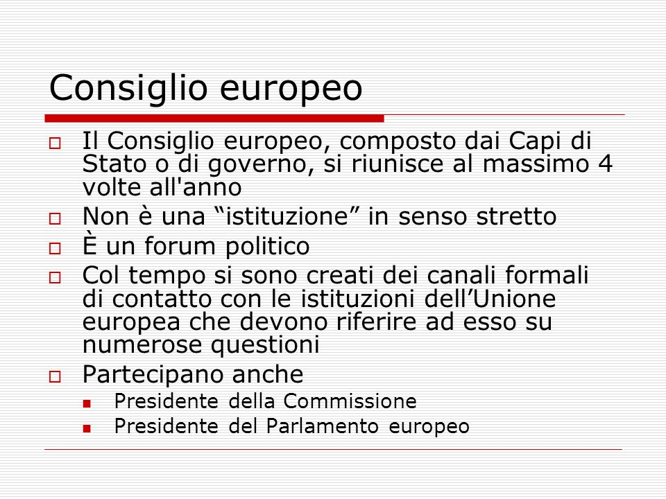 Consiglio europeo Il Consiglio europeo, composto dai Capi di Stato o di governo, si riunisce al massimo 4 volte all anno.