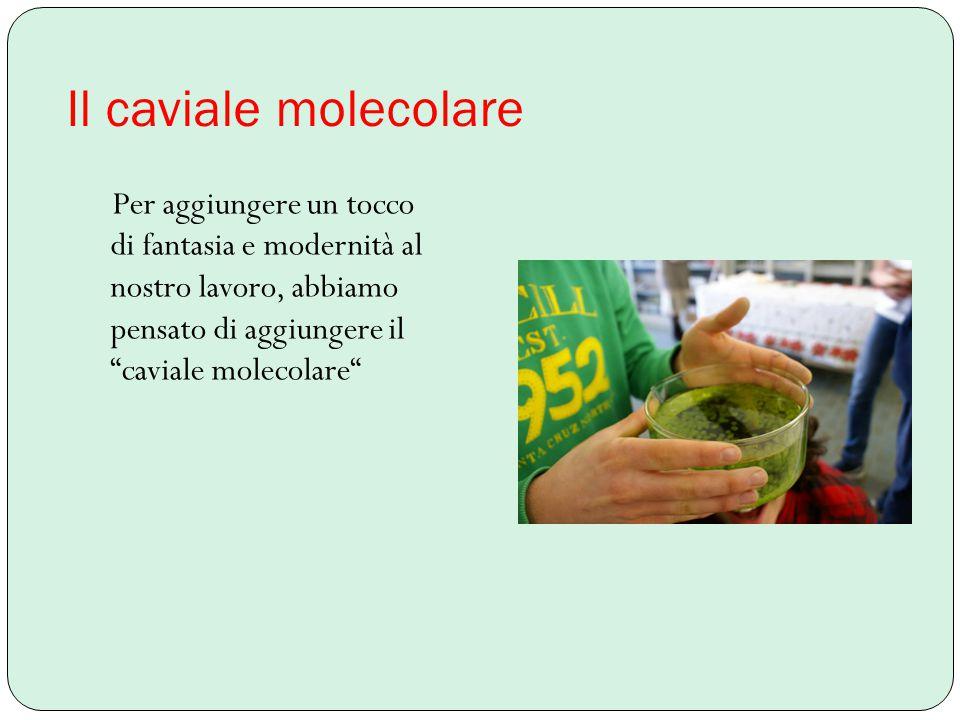 Il caviale molecolare Per aggiungere un tocco di fantasia e modernità al nostro lavoro, abbiamo pensato di aggiungere il caviale molecolare