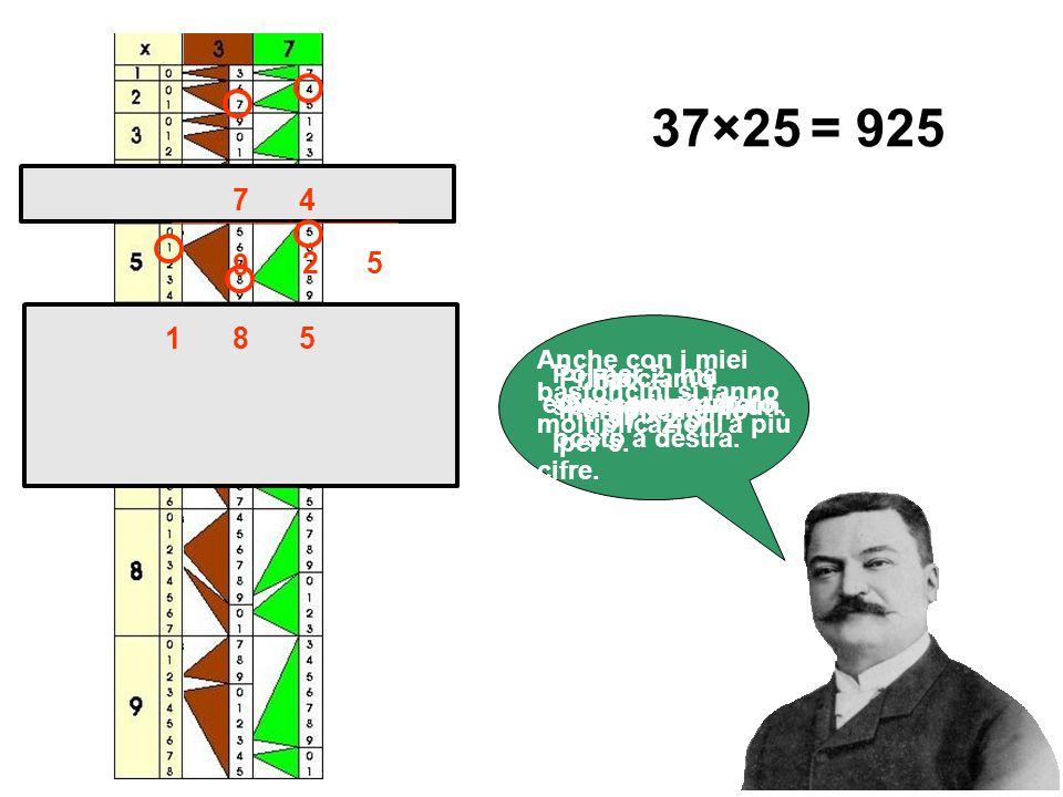 37×25 = 925. 7. 4. 9. 2. 5. 1. 8. 5. Anche con i miei bastoncini si fanno moltiplicazioni a più cifre.