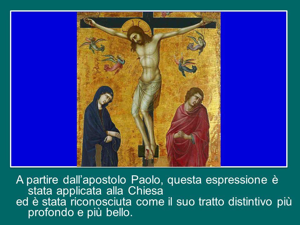 A partire dall'apostolo Paolo, questa espressione è stata applicata alla Chiesa ed è stata riconosciuta come il suo tratto distintivo più profondo e più bello.