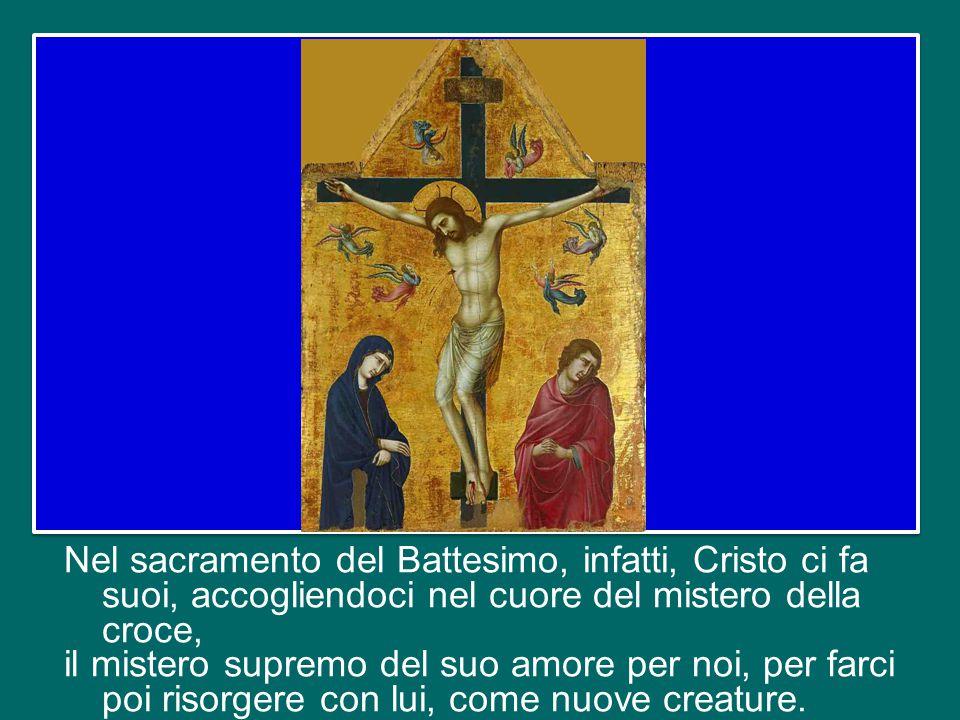Nel sacramento del Battesimo, infatti, Cristo ci fa suoi, accogliendoci nel cuore del mistero della croce, il mistero supremo del suo amore per noi, per farci poi risorgere con lui, come nuove creature.