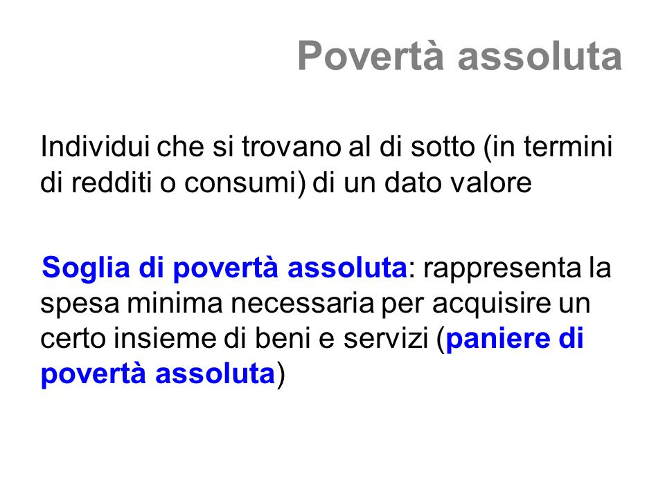Povertà assoluta Individui che si trovano al di sotto (in termini di redditi o consumi) di un dato valore.