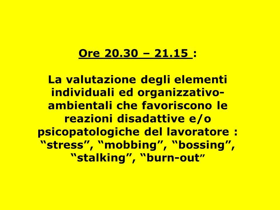 Ore 20.30 – 21.15 : La valutazione degli elementi individuali ed organizzativo-ambientali che favoriscono le reazioni disadattive e/o psicopatologiche del lavoratore : stress , mobbing , bossing , stalking , burn-out