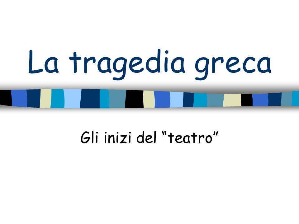 La tragedia greca Gli inizi del teatro
