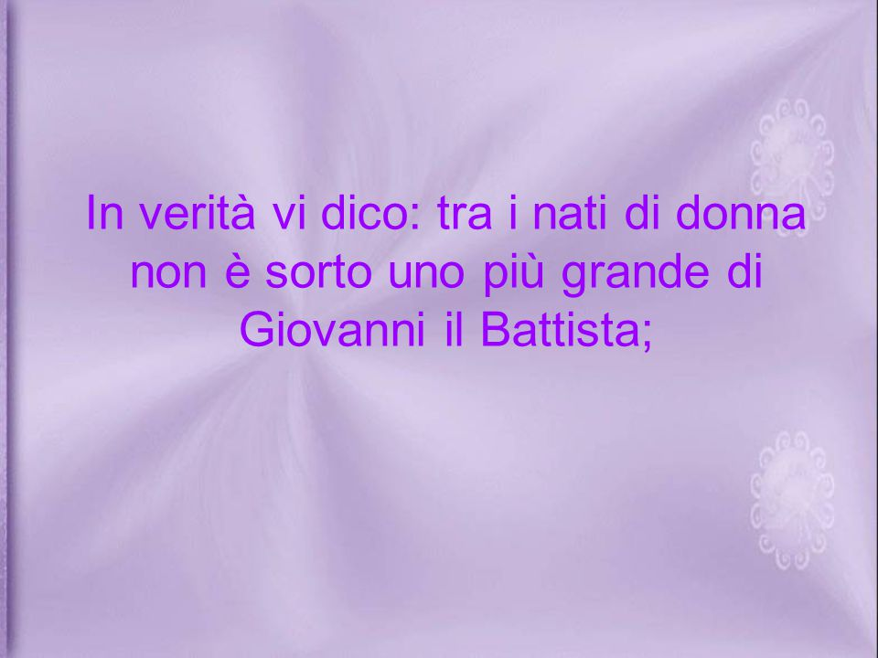 In verità vi dico: tra i nati di donna non è sorto uno più grande di Giovanni il Battista;