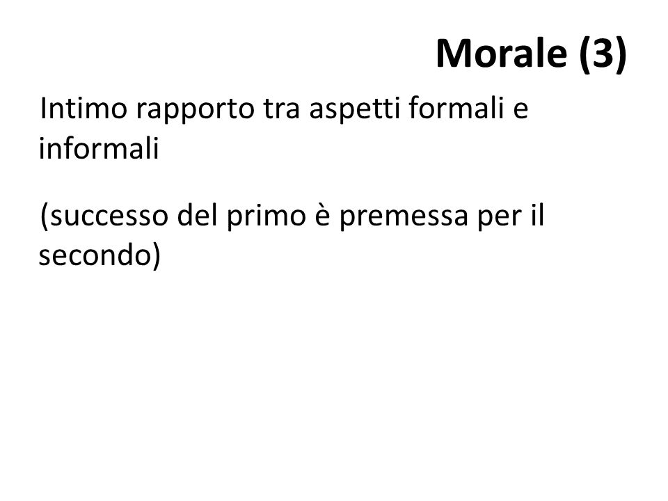 Morale (3)Intimo rapporto tra aspetti formali e informali (successo del primo è premessa per il secondo)