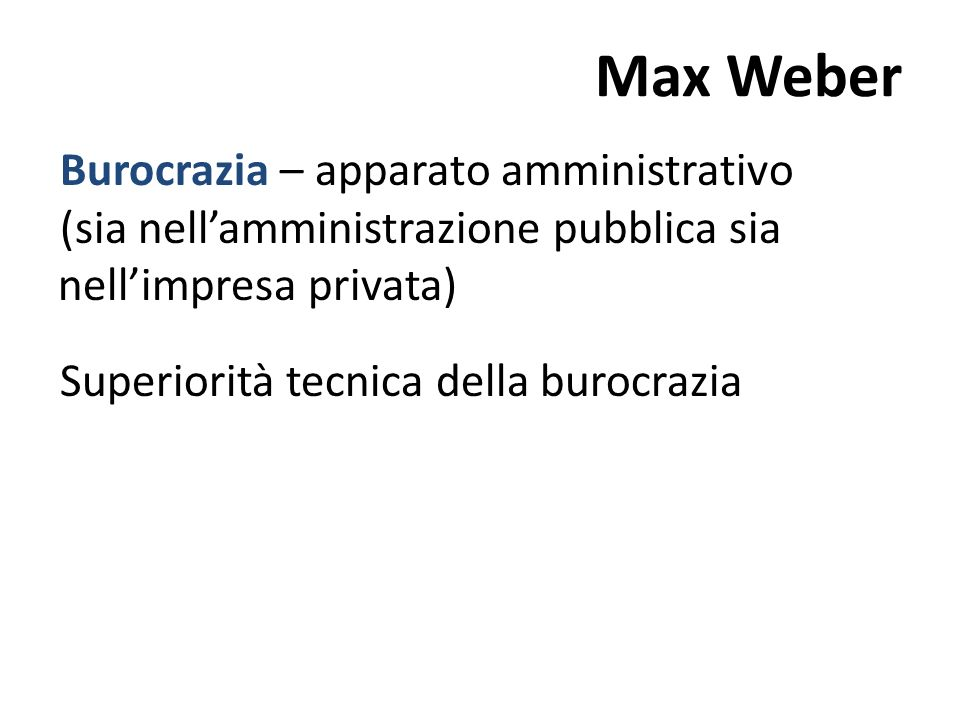 Max Weber Burocrazia – apparato amministrativo (sia nell'amministrazione pubblica sia nell'impresa privata) Superiorità tecnica della burocrazia