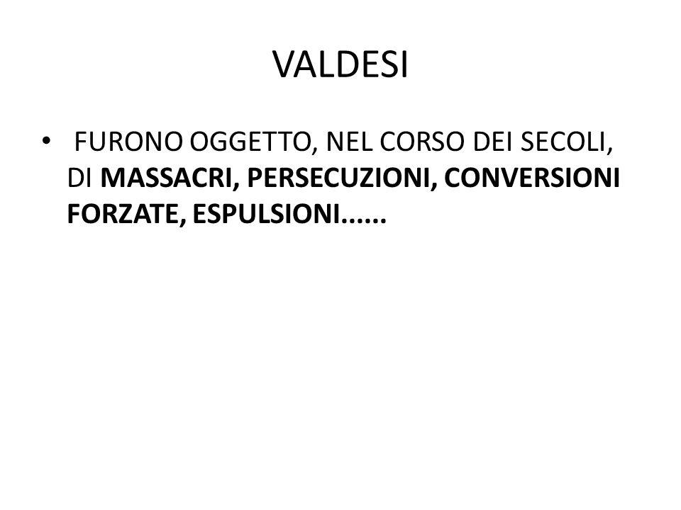 VALDESI FURONO OGGETTO, NEL CORSO DEI SECOLI, DI MASSACRI, PERSECUZIONI, CONVERSIONI FORZATE, ESPULSIONI......