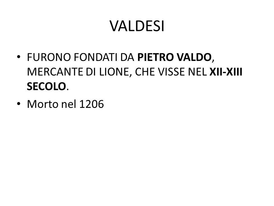 VALDESI FURONO FONDATI DA PIETRO VALDO, MERCANTE DI LIONE, CHE VISSE NEL XII-XIII SECOLO.