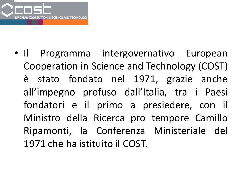 Il Programma intergovernativo European Cooperation in Science and Technology (COST) è stato fondato nel 1971, grazie anche all'impegno profuso dall'Italia, tra i Paesi fondatori e il primo a presiedere, con il Ministro della Ricerca pro tempore Camillo Ripamonti, la Conferenza Ministeriale del 1971 che ha istituito il COST.