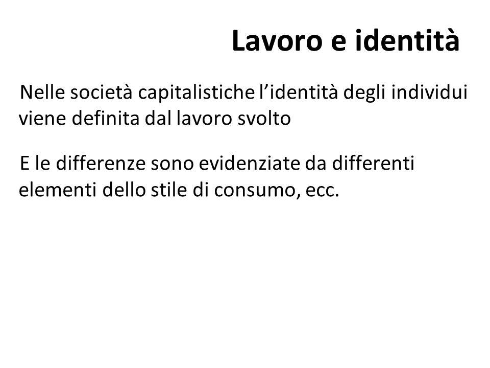 Lavoro e identità Nelle società capitalistiche l'identità degli individui viene definita dal lavoro svolto.