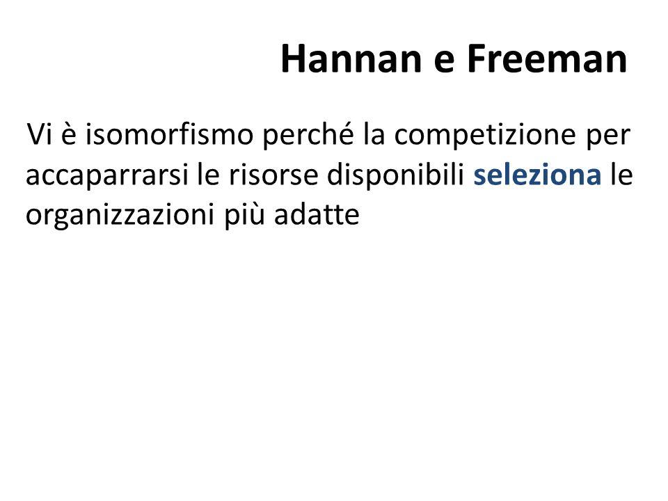 Hannan e FreemanVi è isomorfismo perché la competizione per accaparrarsi le risorse disponibili seleziona le organizzazioni più adatte.