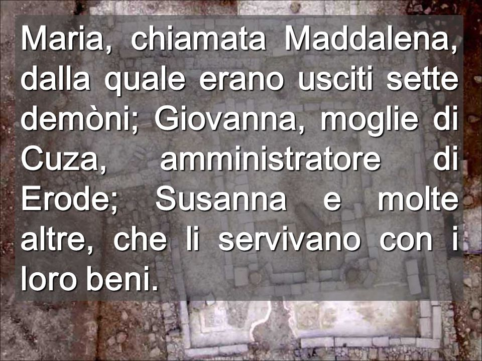 Maria, chiamata Maddalena, dalla quale erano usciti sette demòni; Giovanna, moglie di Cuza, amministratore di Erode; Susanna e molte altre, che li servivano con i loro beni.