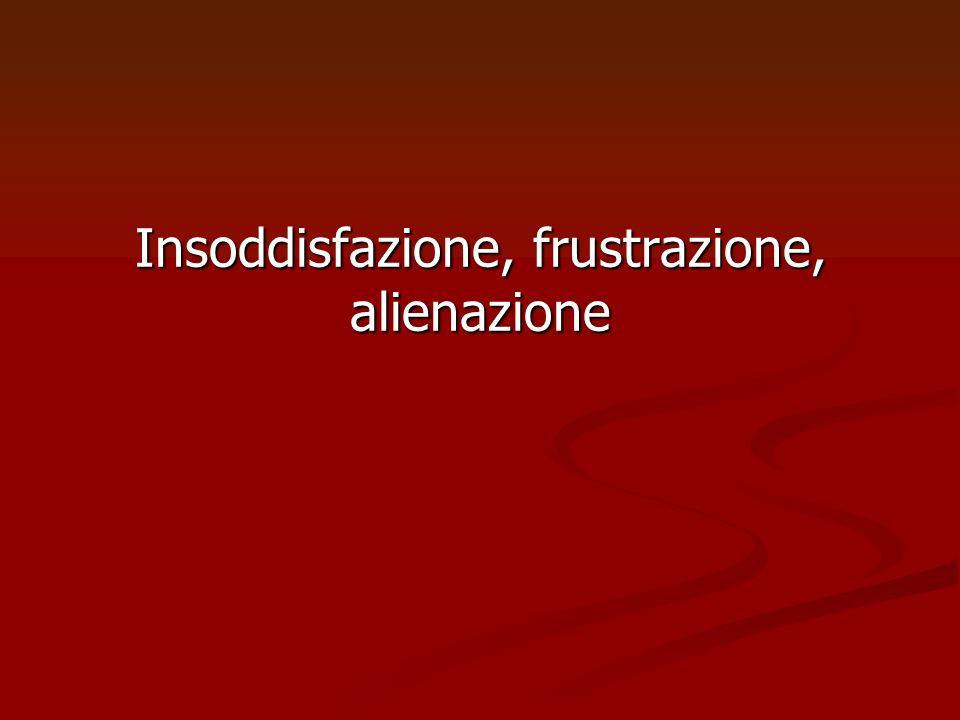 Insoddisfazione, frustrazione, alienazione