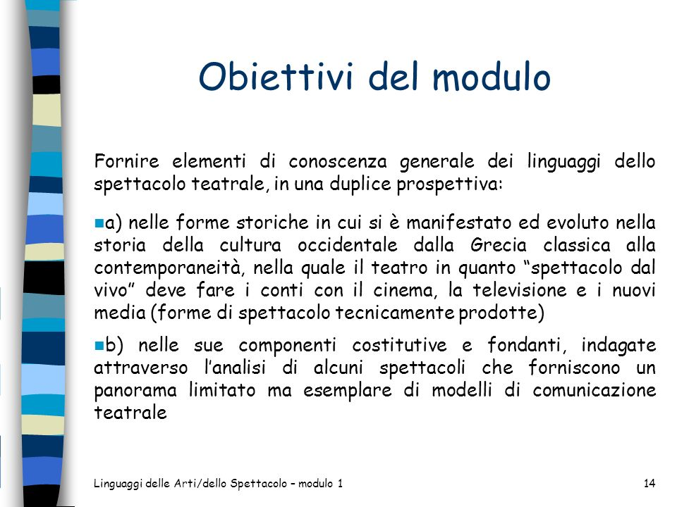 Obiettivi del modulo Fornire elementi di conoscenza generale dei linguaggi dello spettacolo teatrale, in una duplice prospettiva:
