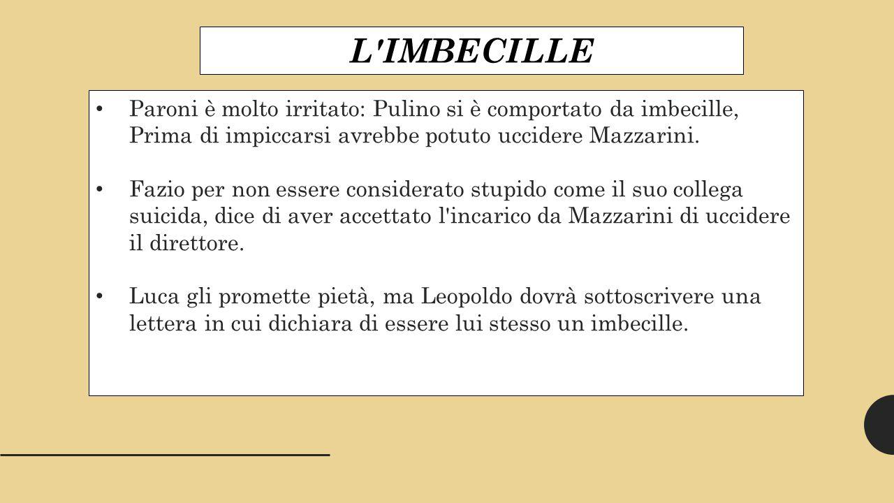 L IMBECILLE Paroni è molto irritato: Pulino si è comportato da imbecille, Prima di impiccarsi avrebbe potuto uccidere Mazzarini.