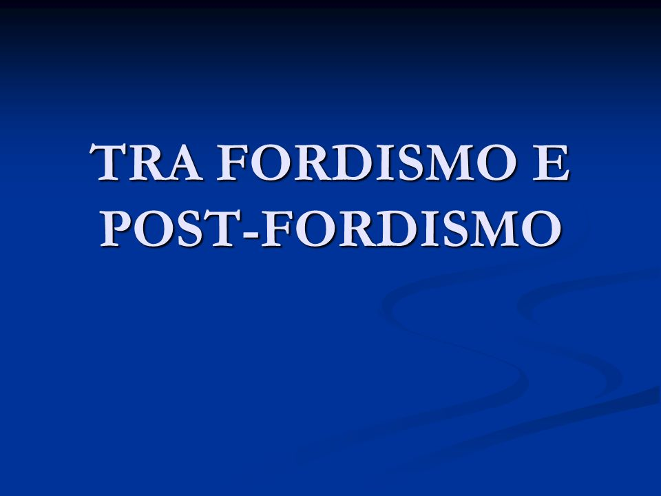 TRA FORDISMO E POST-FORDISMO