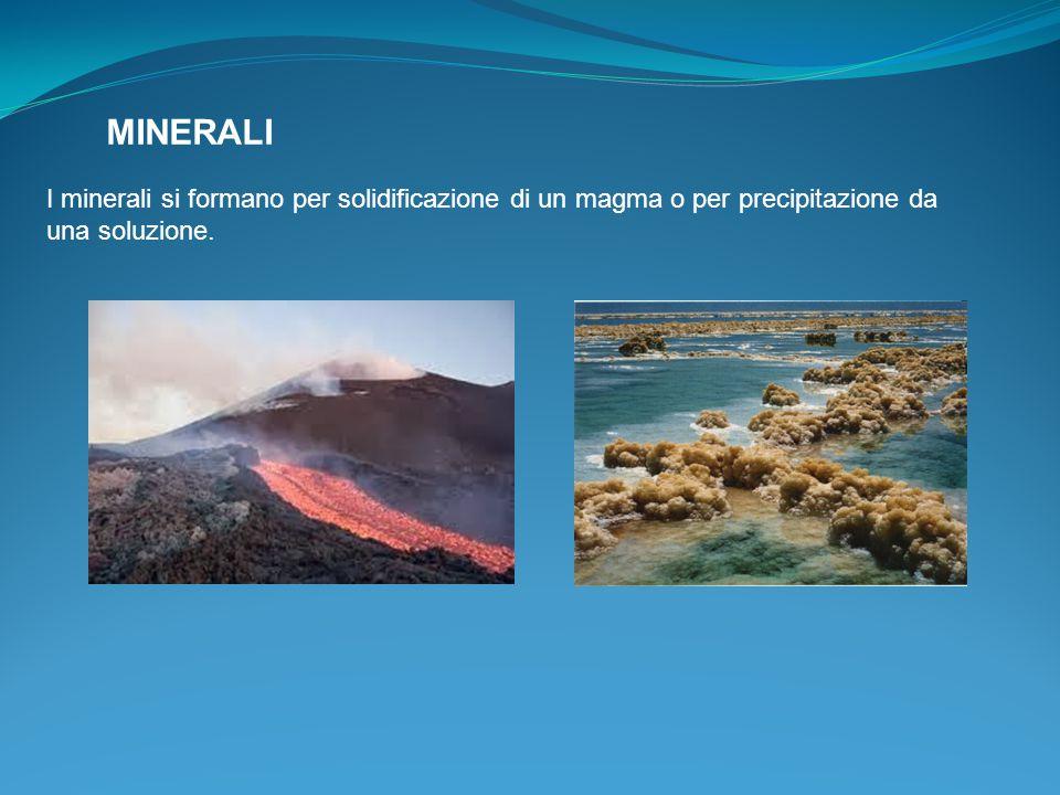 MINERALI I minerali si formano per solidificazione di un magma o per precipitazione da una soluzione.