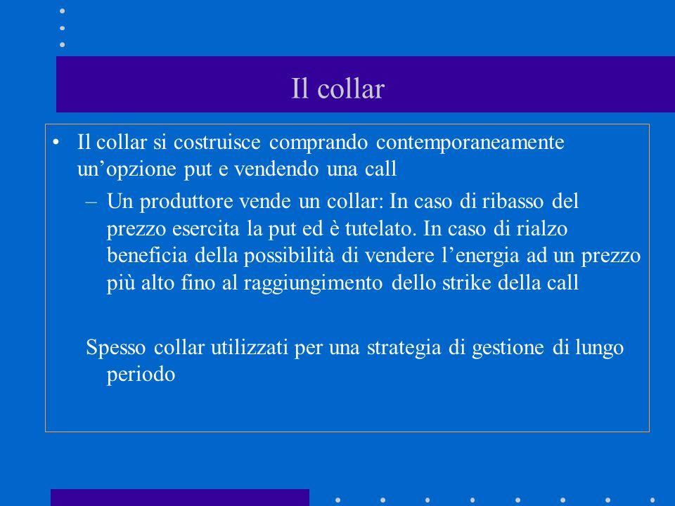 Il collar Il collar si costruisce comprando contemporaneamente un'opzione put e vendendo una call.