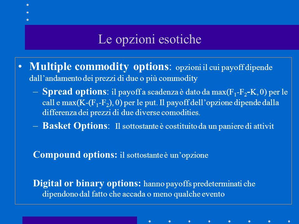 Le opzioni esotiche Multiple commodity options: opzioni il cui payoff dipende dall'andamento dei prezzi di due o più commodity.