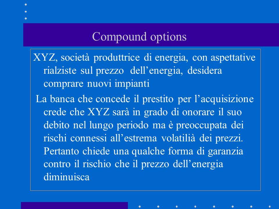 Compound options XYZ, società produttrice di energia, con aspettative rialziste sul prezzo dell'energia, desidera comprare nuovi impianti.