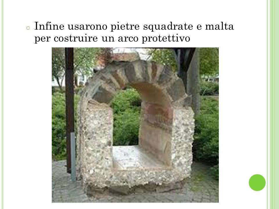 Infine usarono pietre squadrate e malta per costruire un arco protettivo