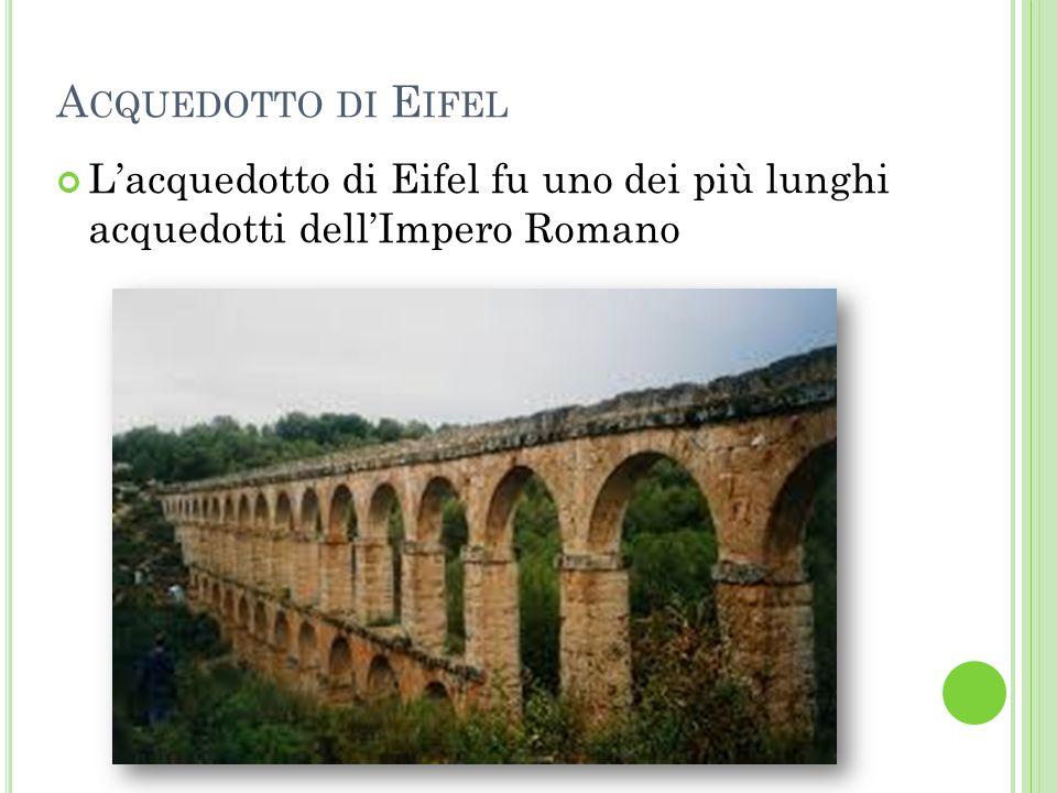 Acquedotto di Eifel L'acquedotto di Eifel fu uno dei più lunghi acquedotti dell'Impero Romano